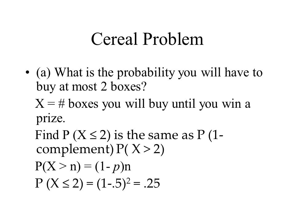 Cereal Problem (a) What is the probability you will have to buy at most 2 boxes X = # boxes you will buy until you win a prize.