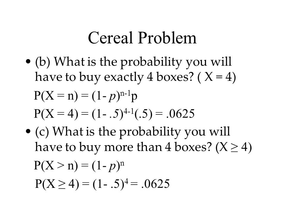 Cereal Problem (b) What is the probability you will have to buy exactly 4 boxes ( X = 4) P(X = n) = (1- p)n-1p.