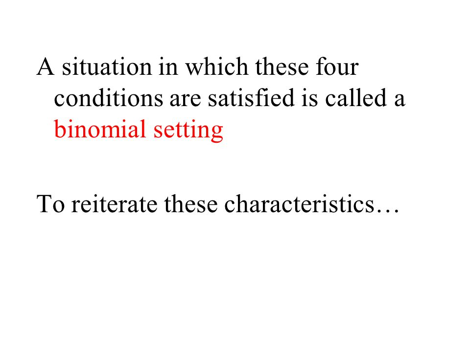A situation in which these four conditions are satisfied is called a binomial setting To reiterate these characteristics…