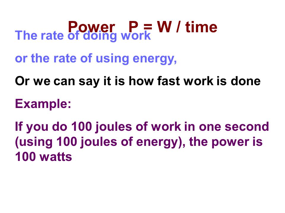 Power P = W / time The rate of doing work or the rate of using energy,