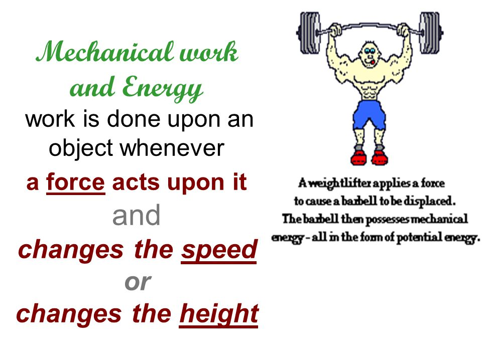 Mechanical work and Energy work is done upon an object whenever a force acts upon it and changes the speed or changes the height
