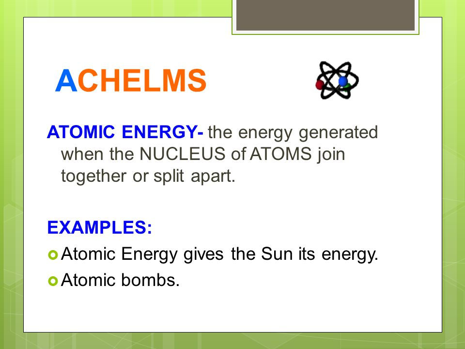 ACHELMS ATOMIC ENERGY- the energy generated when the NUCLEUS of ATOMS join together or split apart.