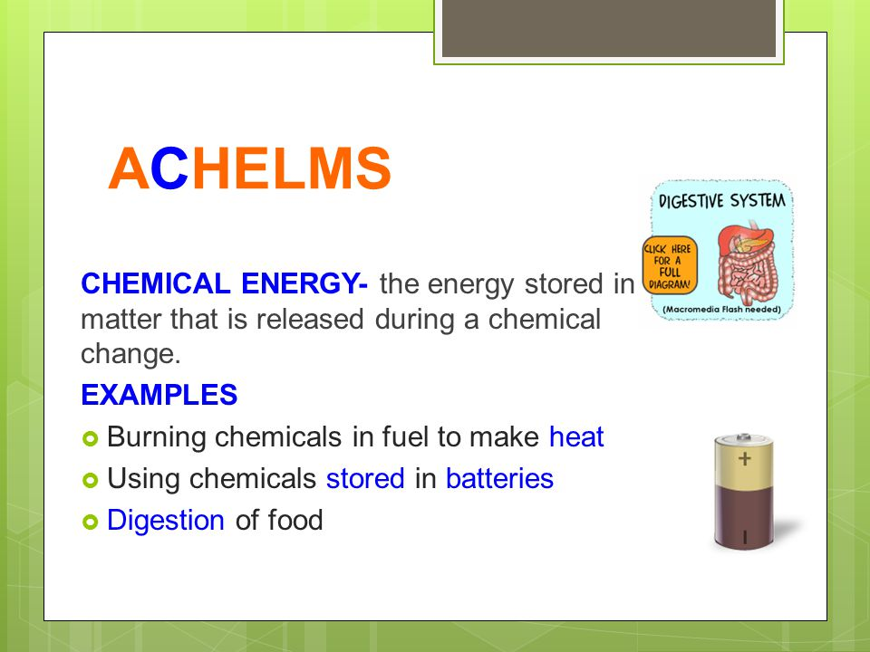 ACHELMS CHEMICAL ENERGY- the energy stored in matter that is released during a chemical change. EXAMPLES.