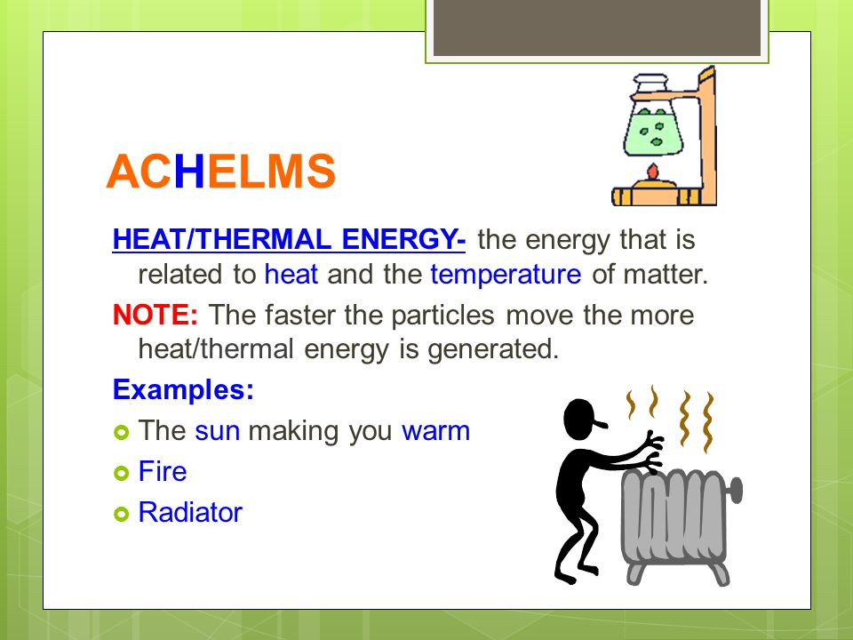 ACHELMS HEAT/THERMAL ENERGY- the energy that is related to heat and the temperature of matter.
