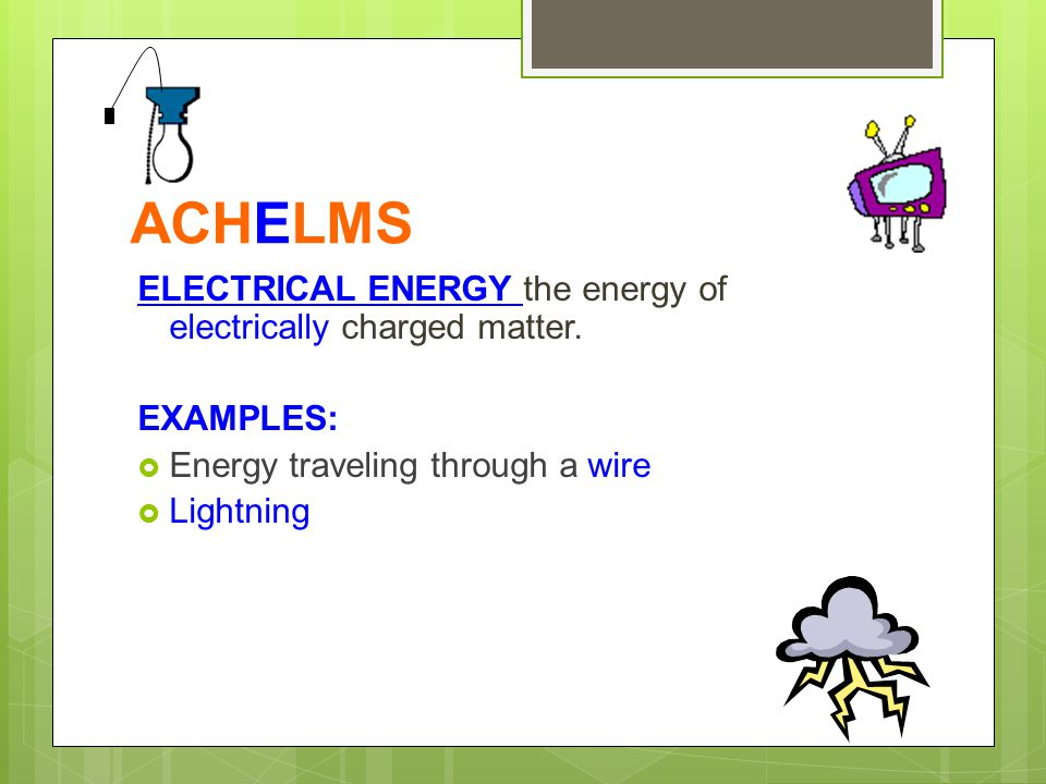 ACHELMS ELECTRICAL ENERGY the energy of electrically charged matter.