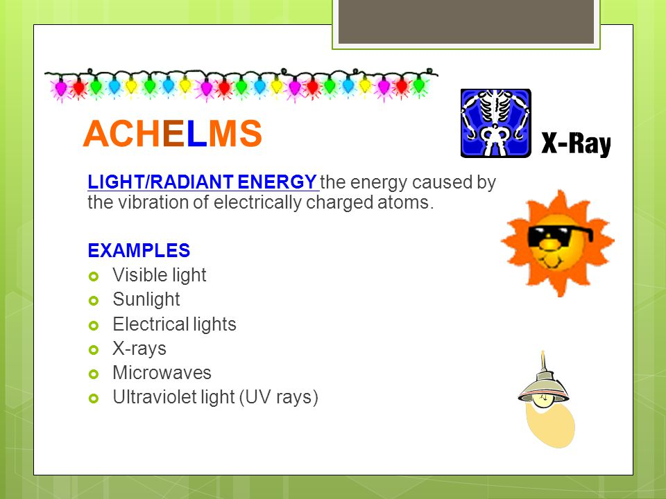 ACHELMS LIGHT/RADIANT ENERGY the energy caused by the vibration of electrically charged atoms. EXAMPLES.