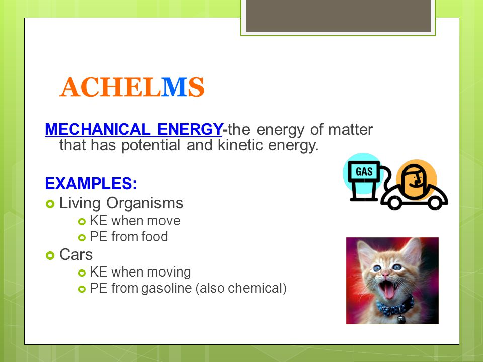 ACHELMS MECHANICAL ENERGY-the energy of matter that has potential and kinetic energy. EXAMPLES: Living Organisms.