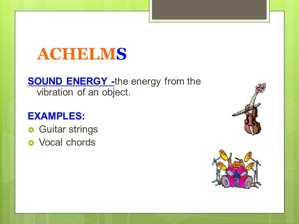 ACHELMS SOUND ENERGY -the energy from the vibration of an object.