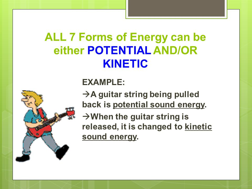 ALL 7 Forms of Energy can be either POTENTIAL AND/OR KINETIC