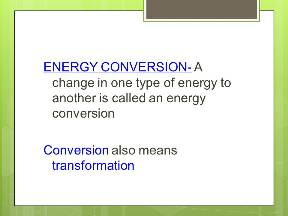 ENERGY CONVERSION- A change in one type of energy to another is called an energy conversion