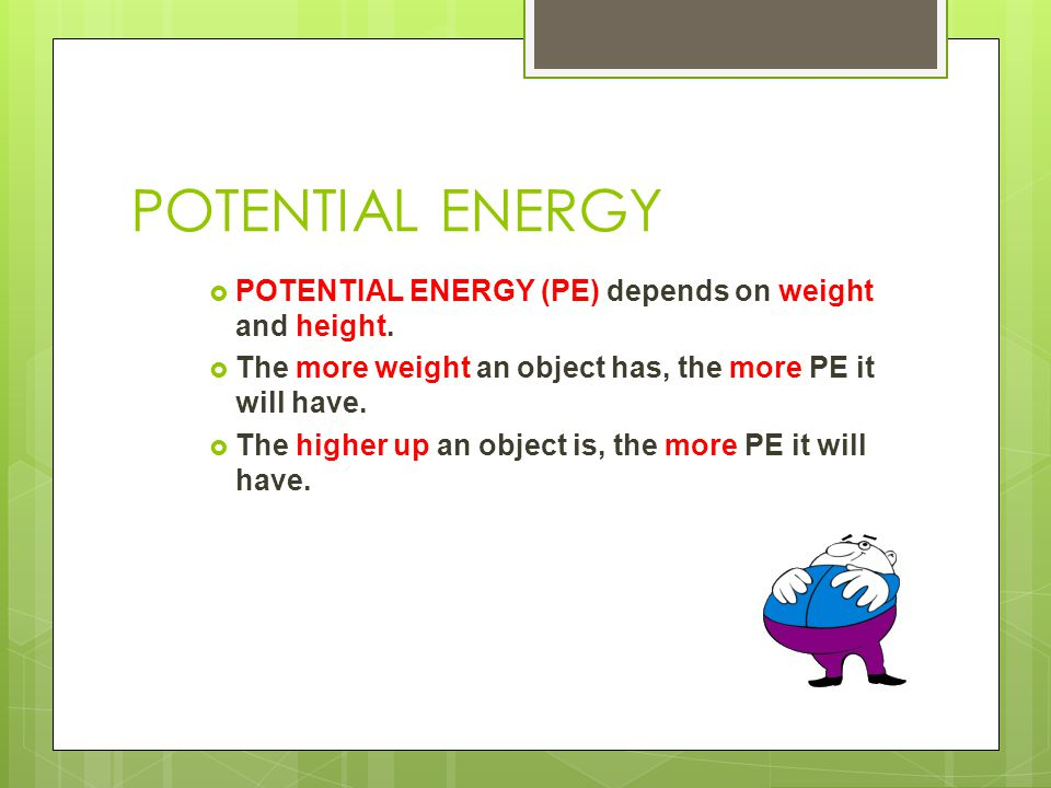 POTENTIAL ENERGY POTENTIAL ENERGY (PE) depends on weight and height.