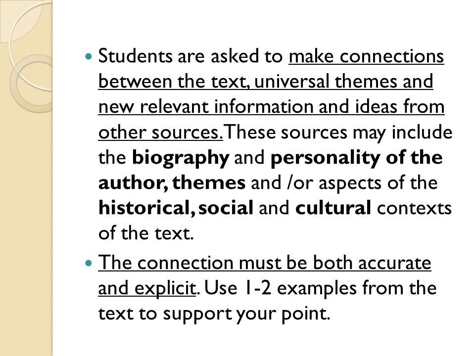 Students are asked to make connections between the text, universal themes and new relevant information and ideas from other sources. These sources may include the biography and personality of the author, themes and /or aspects of the historical, social and cultural contexts of the text.