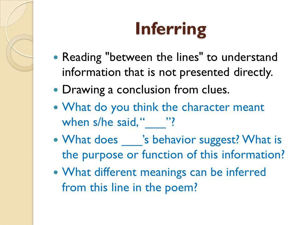Inferring Reading between the lines to understand information that is not presented directly. Drawing a conclusion from clues.
