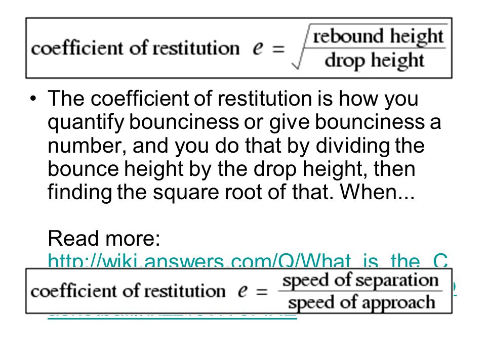 The coefficient of restitution is how you quantify bounciness or give bounciness a number, and you do that by dividing the bounce height by the drop height, then finding the square root of that.