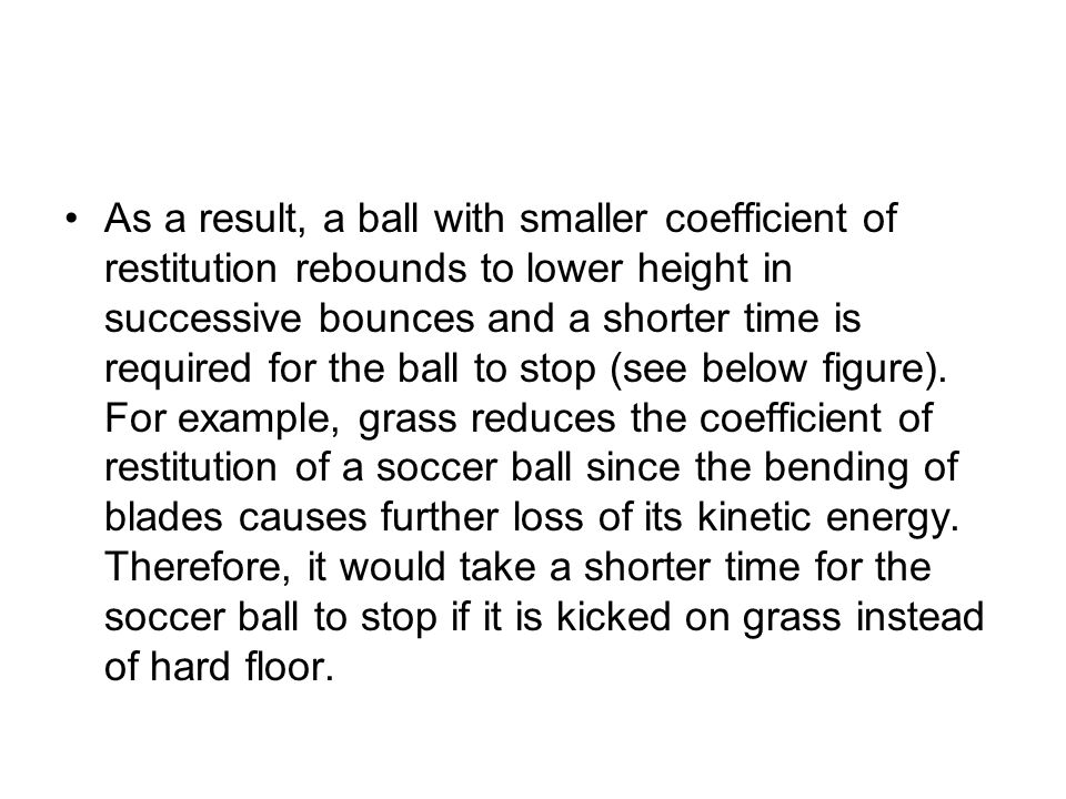 As a result, a ball with smaller coefficient of restitution rebounds to lower height in successive bounces and a shorter time is required for the ball to stop (see below figure).