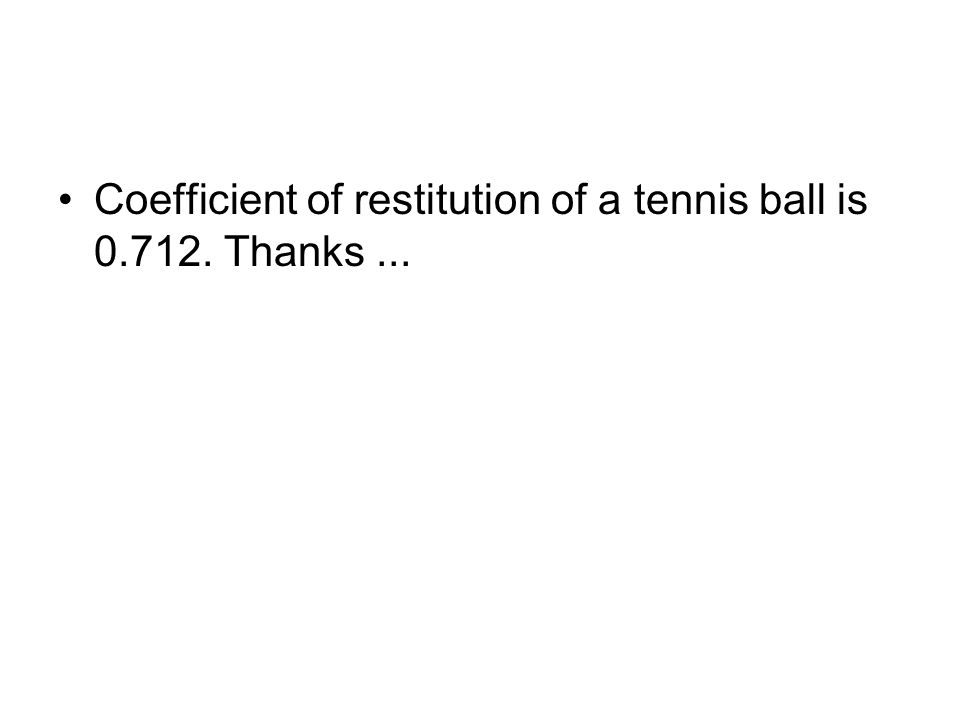 Coefficient of restitution of a tennis ball is 0.712. Thanks ...