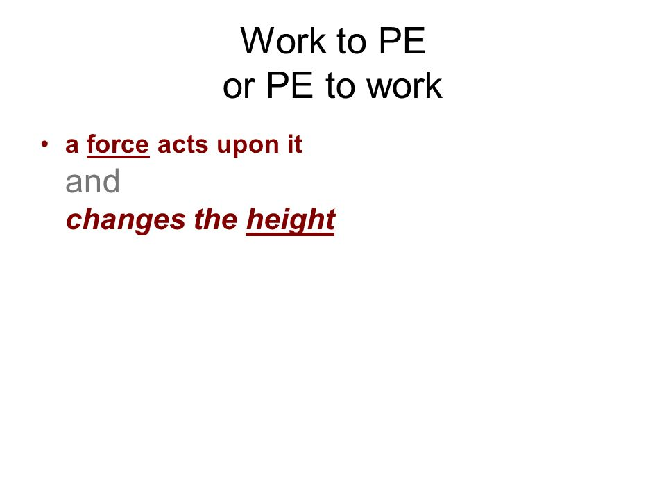 Work to PE or PE to work a force acts upon it and changes the height
