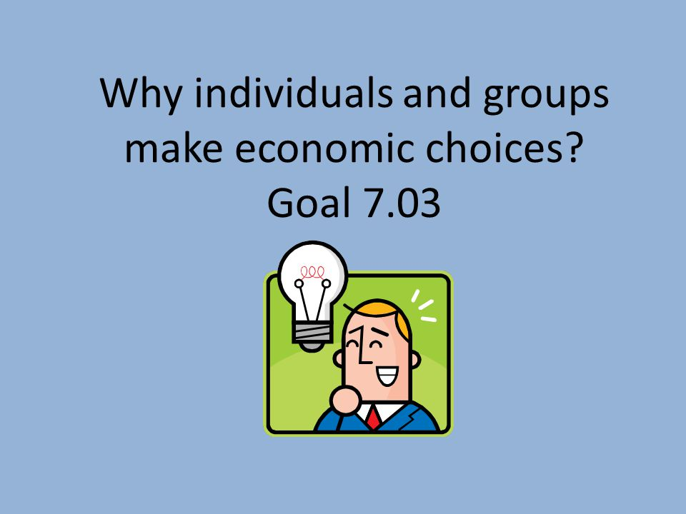 Why individuals and groups make economic choices Goal 7.03