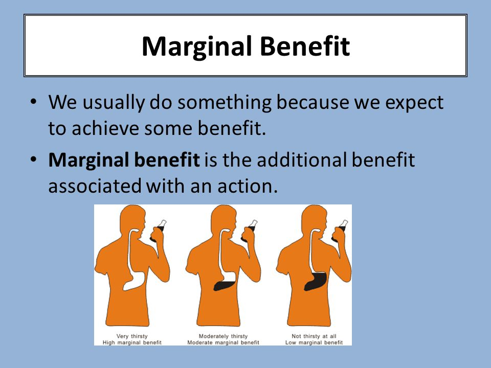 Marginal Benefit We usually do something because we expect to achieve some benefit.