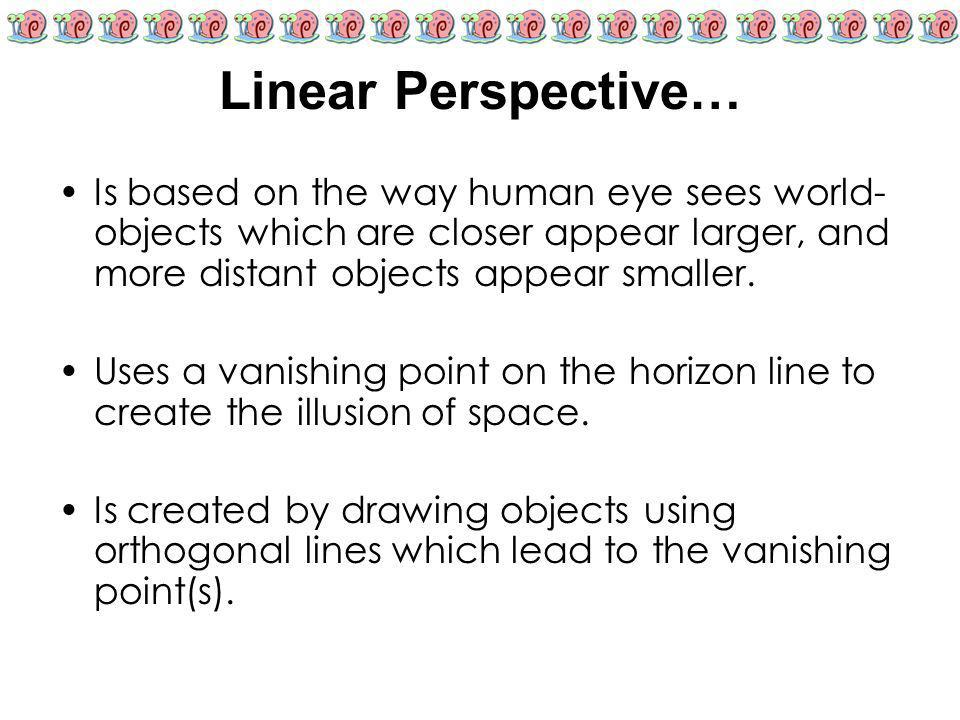 Linear Perspective… Is based on the way human eye sees world-objects which are closer appear larger, and more distant objects appear smaller.
