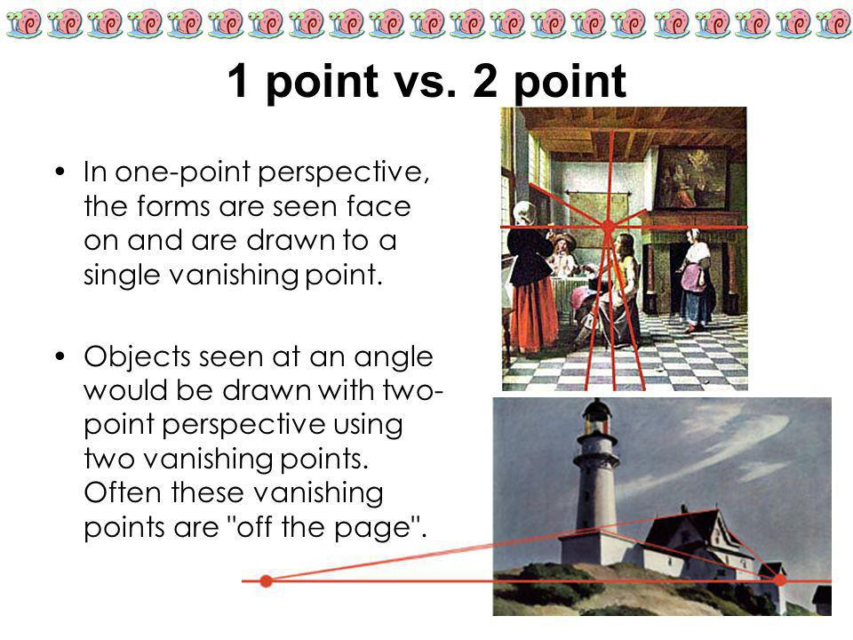 1 point vs. 2 point In one-point perspective, the forms are seen face on and are drawn to a single vanishing point.