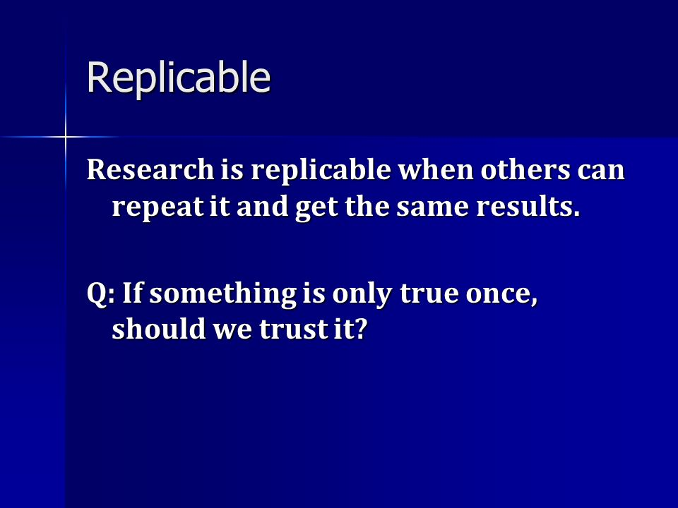Replicable Research is replicable when others can repeat it and get the same results.