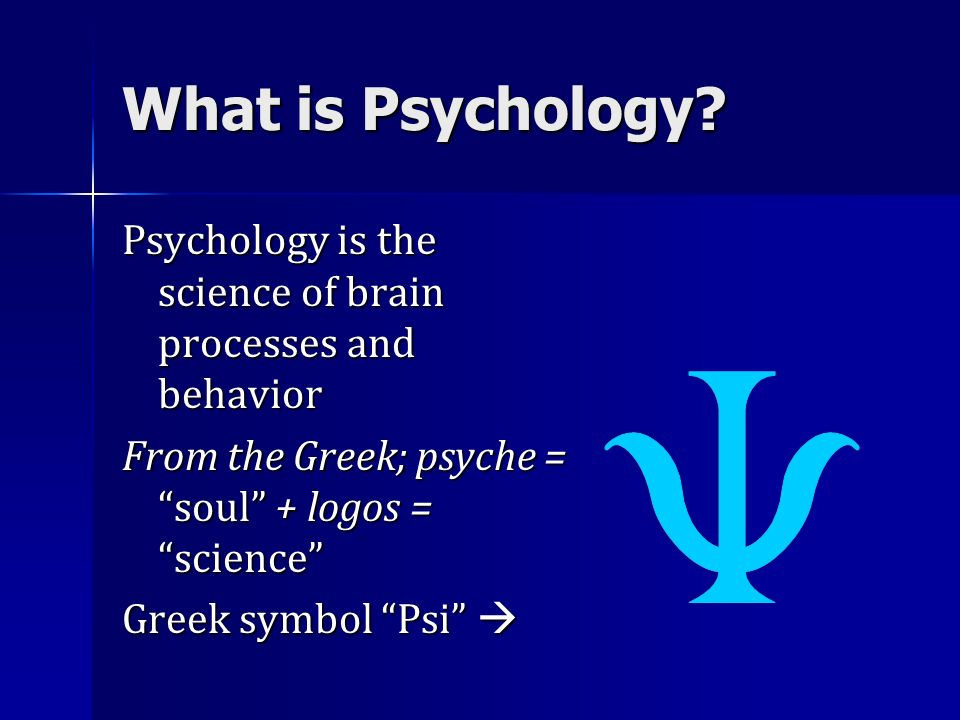 What is Psychology Psychology is the science of brain processes and behavior. From the Greek; psyche = soul + logos = science