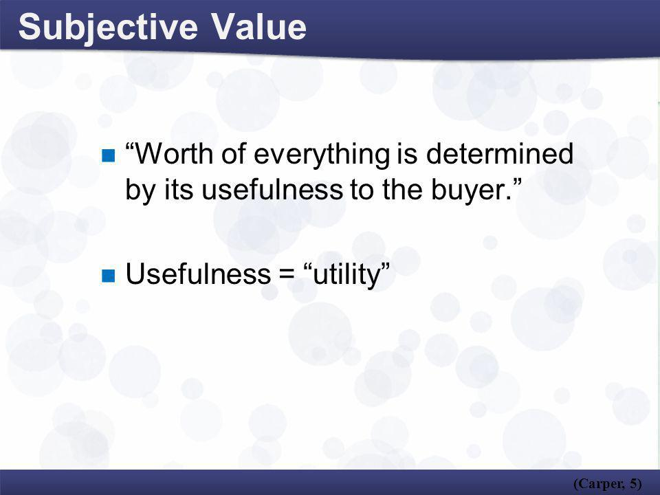 Subjective Value Worth of everything is determined by its usefulness to the buyer. Usefulness = utility