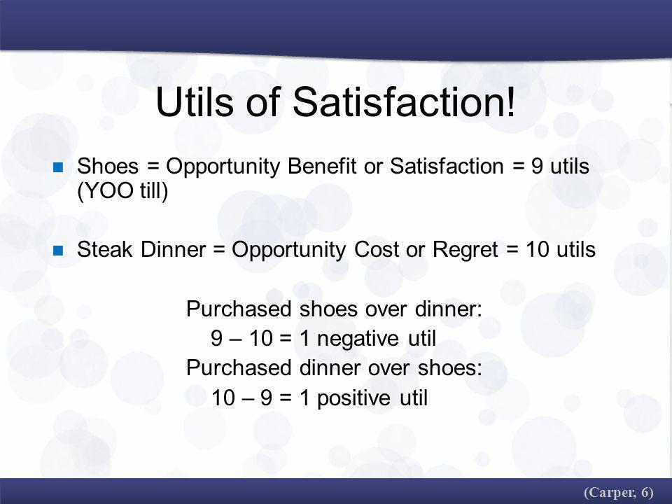 Utils of Satisfaction! Shoes = Opportunity Benefit or Satisfaction = 9 utils (YOO till) Steak Dinner = Opportunity Cost or Regret = 10 utils.