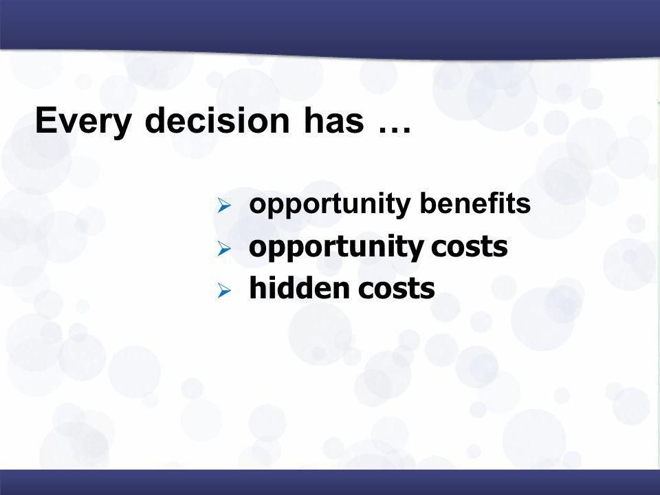 Every decision has … opportunity benefits opportunity costs