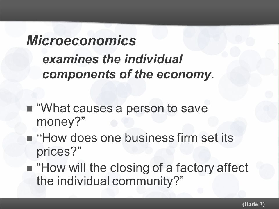 Microeconomics examines the individual components of the economy.