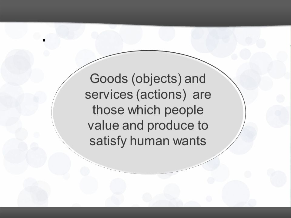 . Goods (objects) and services (actions) are those which people value and produce to satisfy human wants.