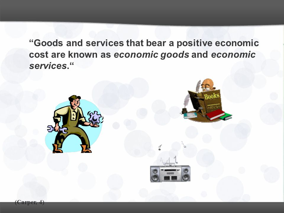 Goods and services that bear a positive economic cost are known as economic goods and economic services.