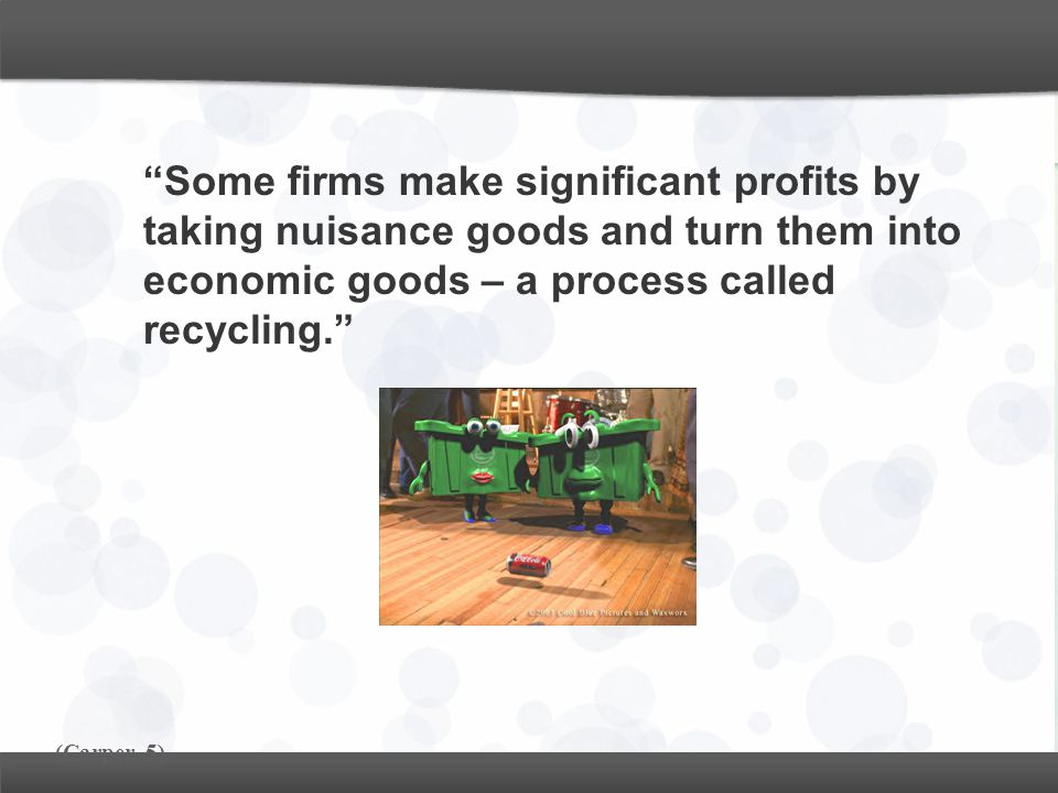 Some firms make significant profits by taking nuisance goods and turn them into economic goods – a process called recycling.