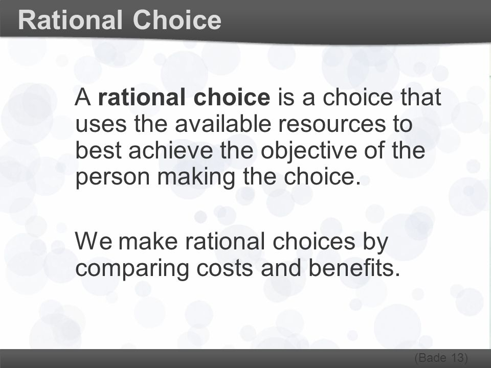 Rational Choice A rational choice is a choice that uses the available resources to best achieve the objective of the person making the choice.