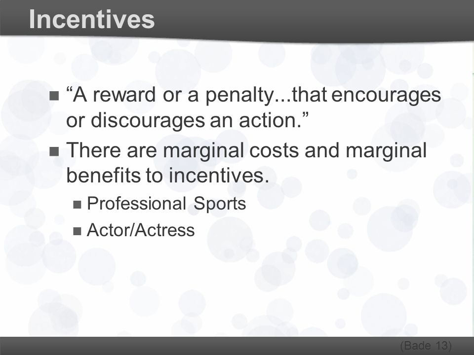 Incentives A reward or a penalty...that encourages or discourages an action. There are marginal costs and marginal benefits to incentives.
