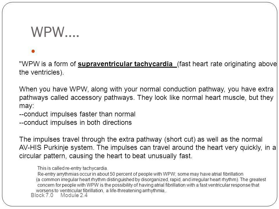 WPW…. WPW is a form of supraventricular tachycardia (fast heart rate originating above. the ventricles).