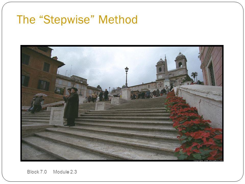 The Stepwise Method Block 7.0 Module 2.3