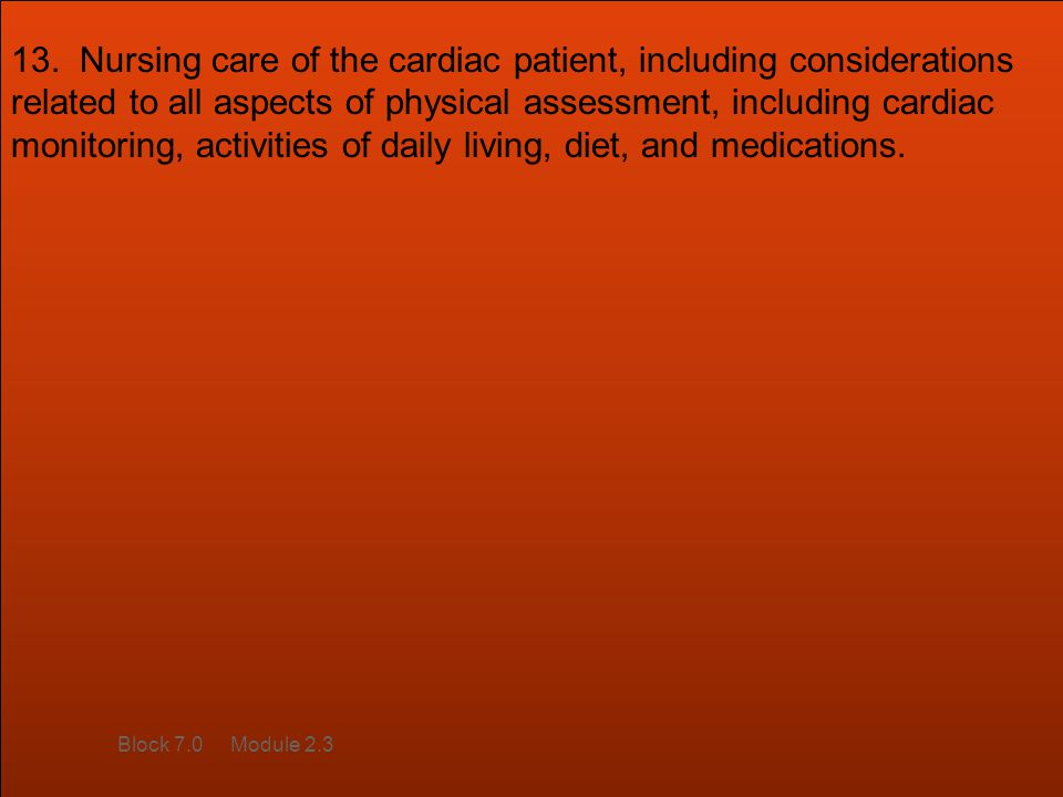 13. Nursing care of the cardiac patient, including considerations related to all aspects of physical assessment, including cardiac monitoring, activities of daily living, diet, and medications.