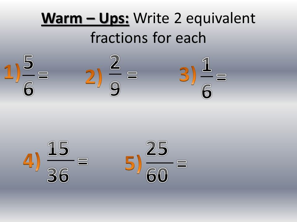 Warm – Ups: Write 2 equivalent fractions for each