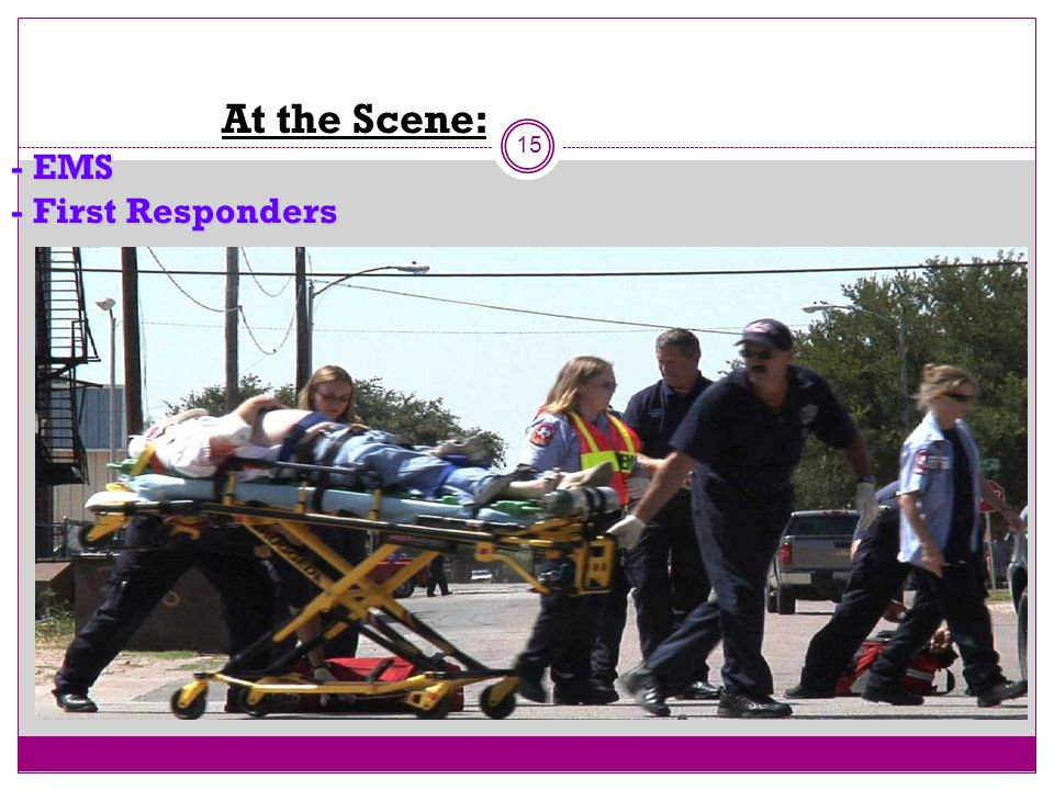 At the Scene: - EMS - First Responders