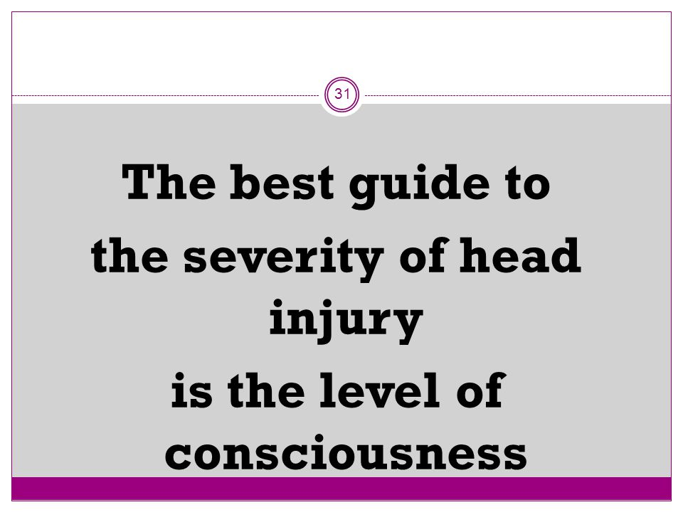 The best guide to the severity of head injury is the level of consciousness