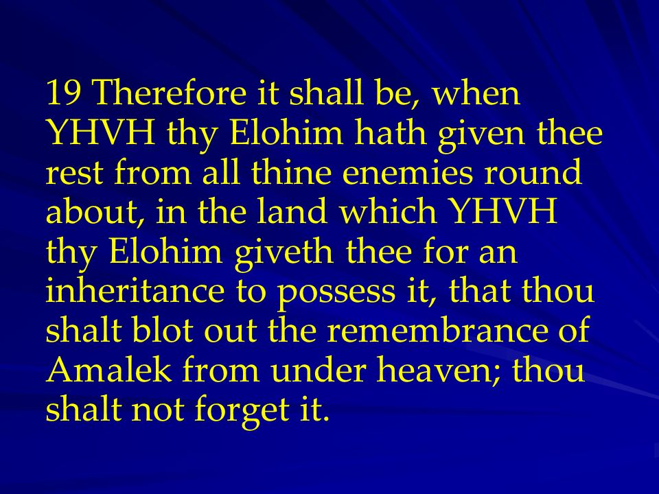 19 Therefore it shall be, when YHVH thy Elohim hath given thee rest from all thine enemies round about, in the land which YHVH thy Elohim giveth thee for an inheritance to possess it, that thou shalt blot out the remembrance of Amalek from under heaven; thou shalt not forget it.