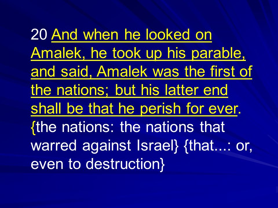20 And when he looked on Amalek, he took up his parable, and said, Amalek was the first of the nations; but his latter end shall be that he perish for ever.