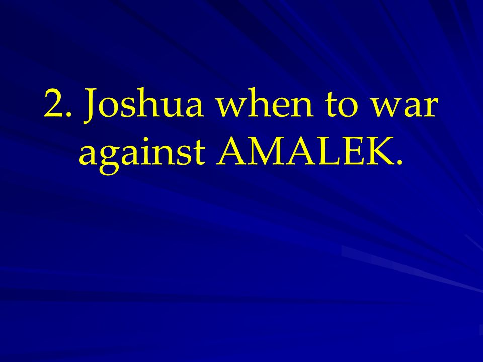 2. Joshua when to war against AMALEK.