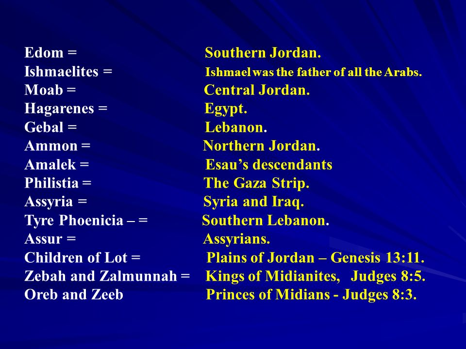 Edom = Southern Jordan. Ishmaelites = Ishmael was the father of all the Arabs.