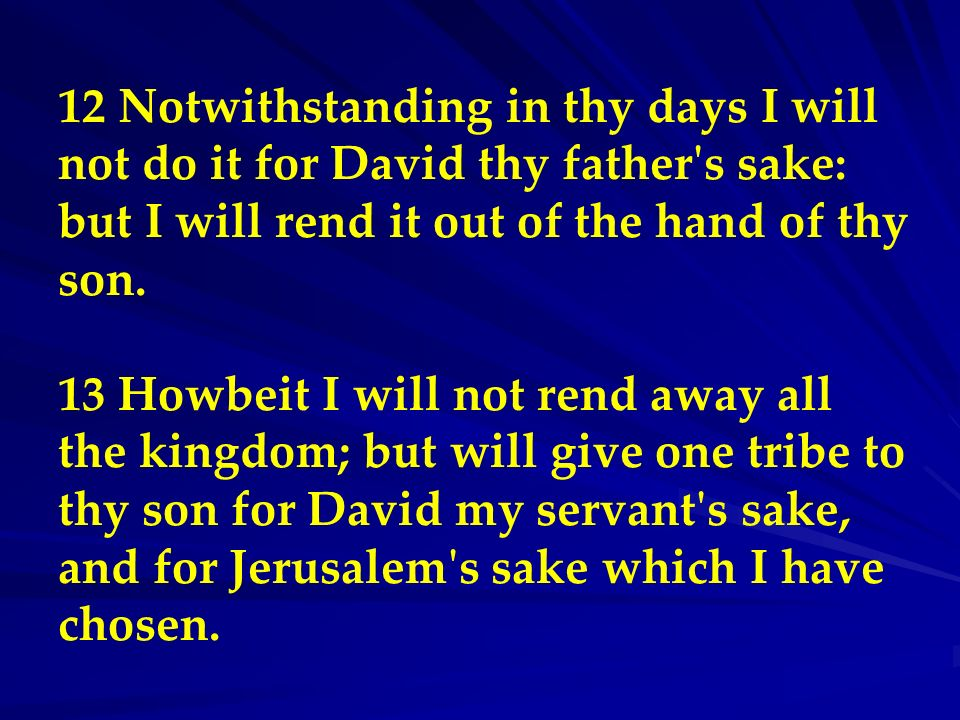 12 Notwithstanding in thy days I will not do it for David thy father s sake: but I will rend it out of the hand of thy son.