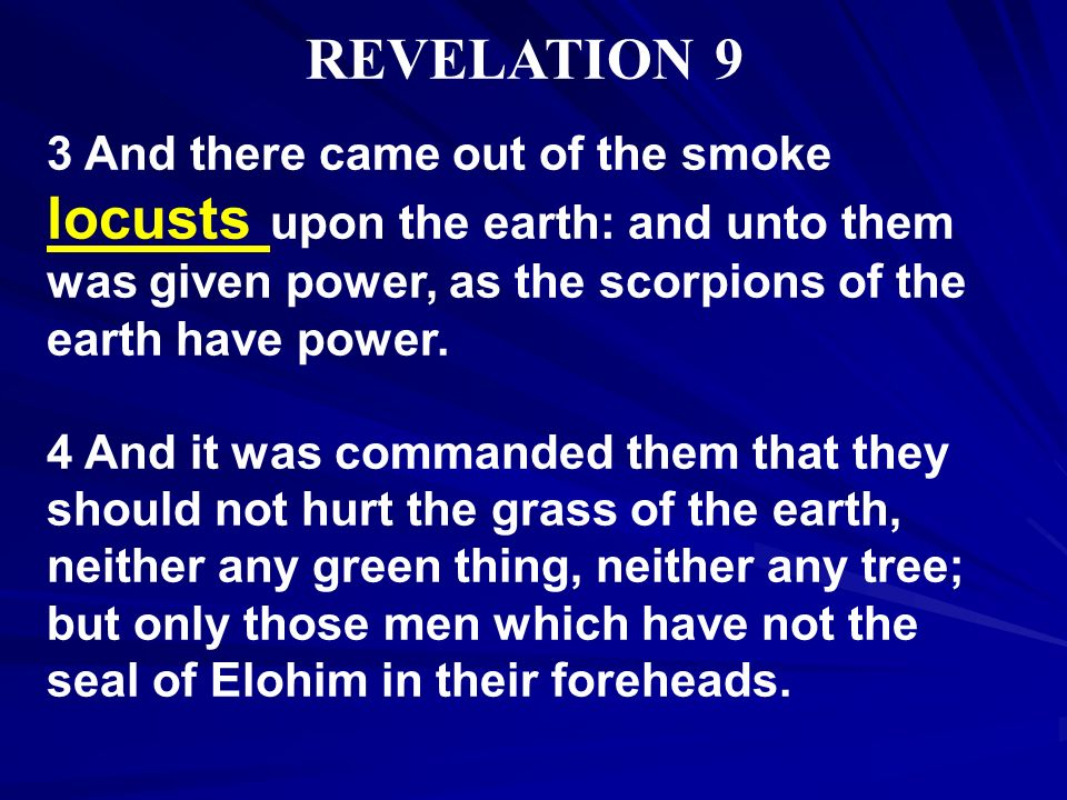 REVELATION 9 3 And there came out of the smoke locusts upon the earth: and unto them was given power, as the scorpions of the earth have power.