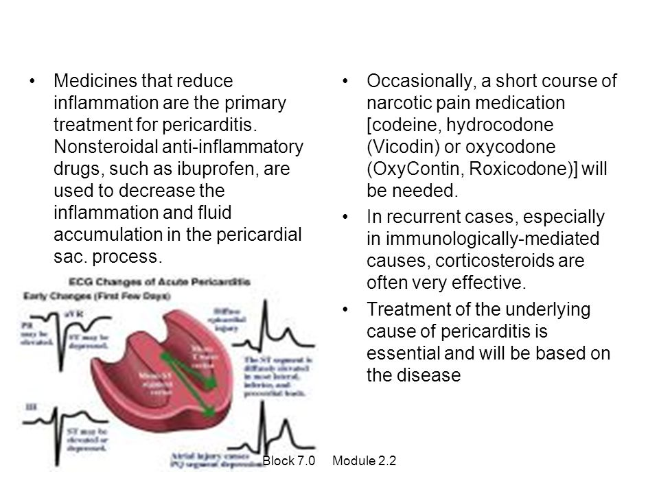 Medicines that reduce inflammation are the primary treatment for pericarditis. Nonsteroidal anti-inflammatory drugs, such as ibuprofen, are used to decrease the inflammation and fluid accumulation in the pericardial sac. process.