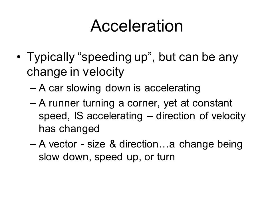 Acceleration Typically speeding up , but can be any change in velocity. A car slowing down is accelerating.